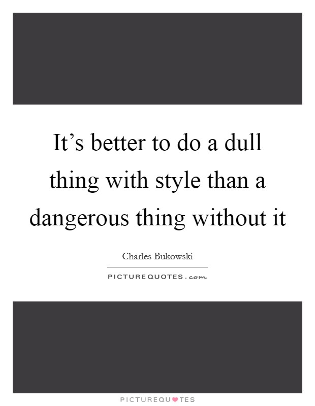 It's better to do a dull thing with style than a dangerous thing without it Picture Quote #1