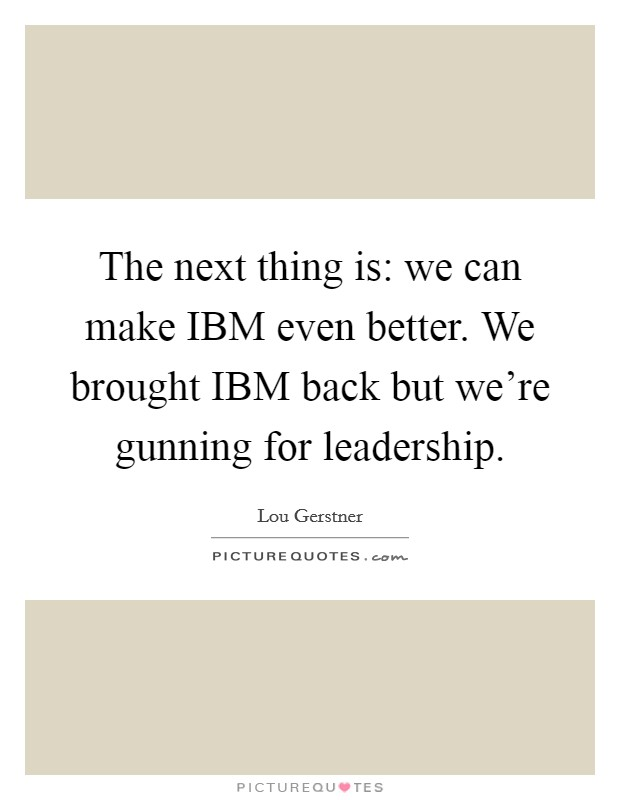 The next thing is: we can make IBM even better. We brought IBM back but we're gunning for leadership. Picture Quote #1