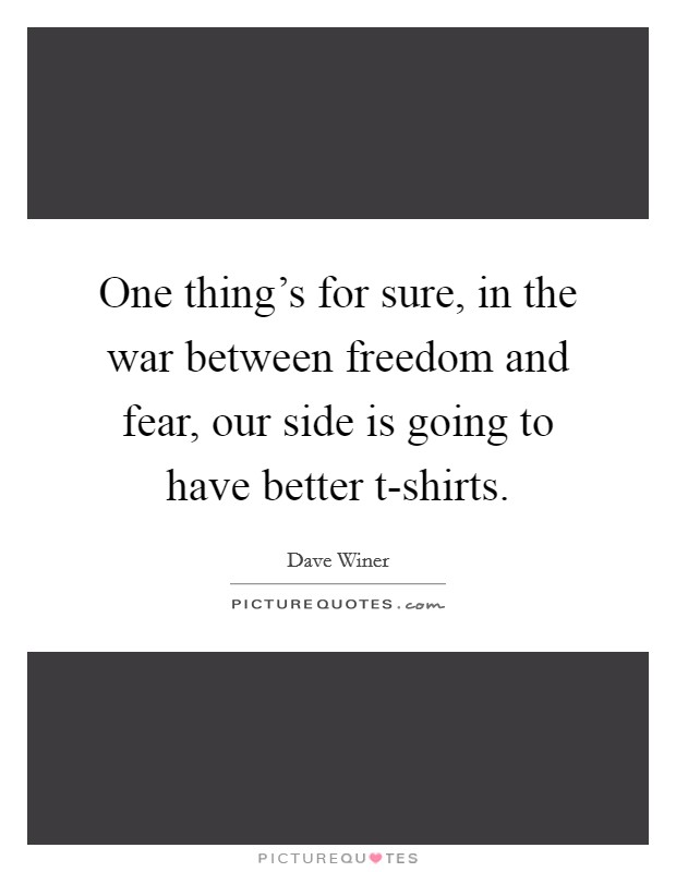 One thing's for sure, in the war between freedom and fear, our side is going to have better t-shirts Picture Quote #1