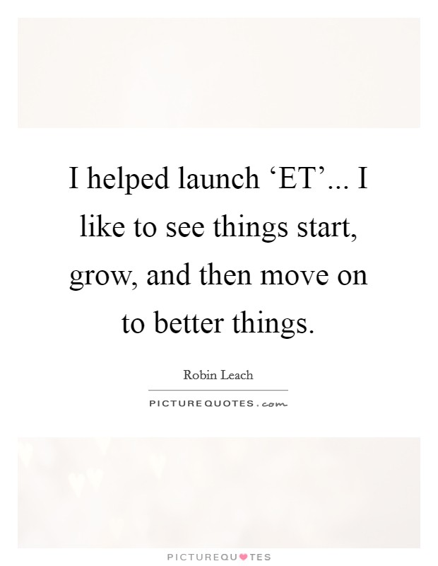 I helped launch 'ET'... I like to see things start, grow, and then move on to better things. Picture Quote #1