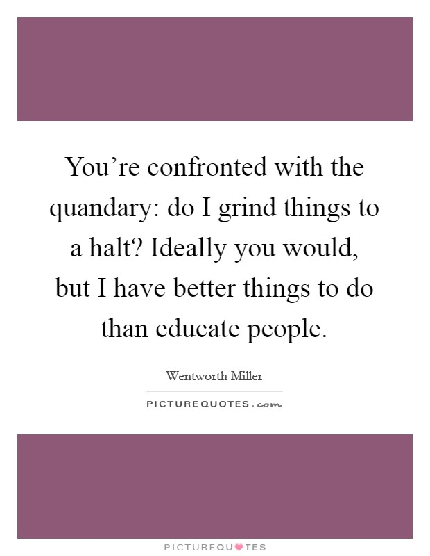 You're confronted with the quandary: do I grind things to a halt? Ideally you would, but I have better things to do than educate people Picture Quote #1