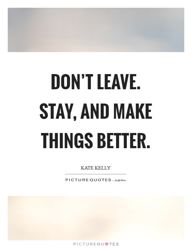 Don't leave. Stay, and make things better Picture Quote #1