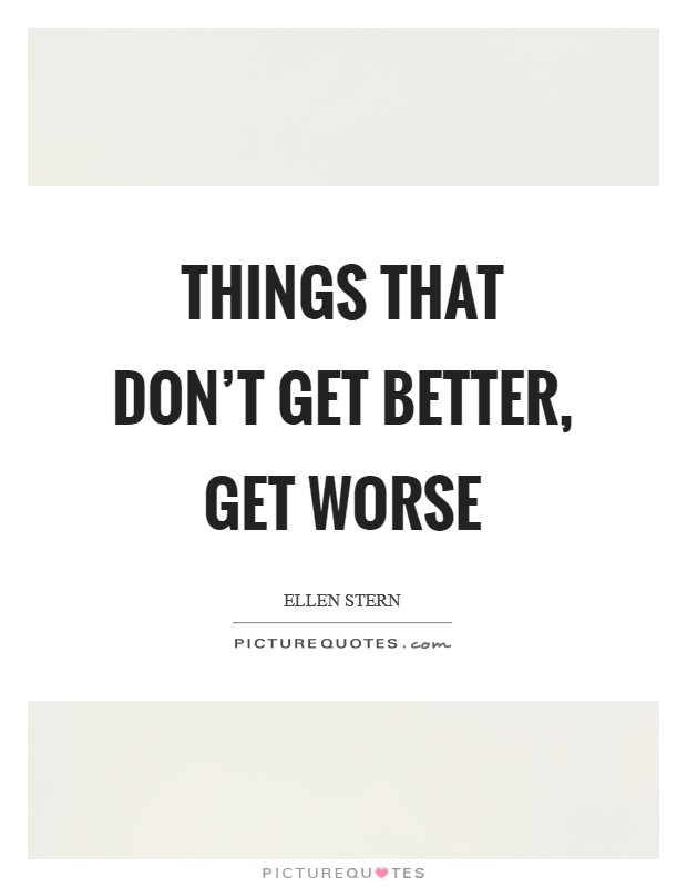 Things that don't get better, get worse Picture Quote #1