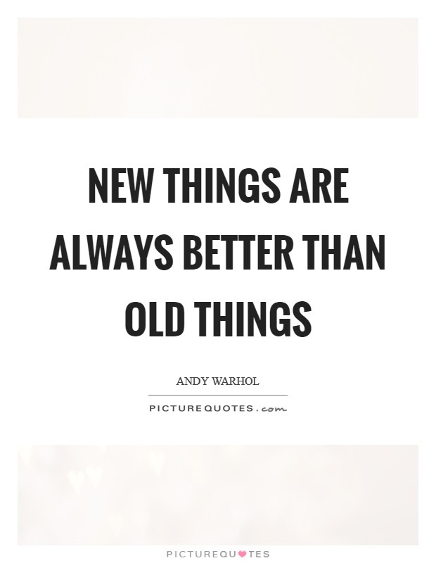 New things are always better than old things Picture Quote #1