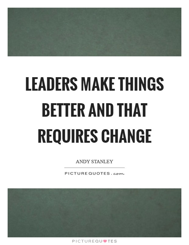 Leaders make things better and that requires change Picture Quote #1