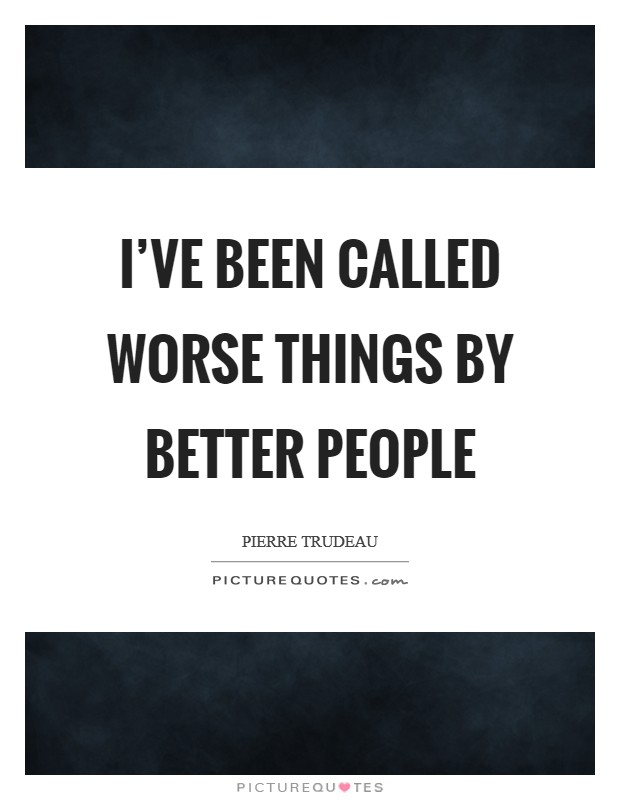 I've been called worse things by better people Picture Quote #1