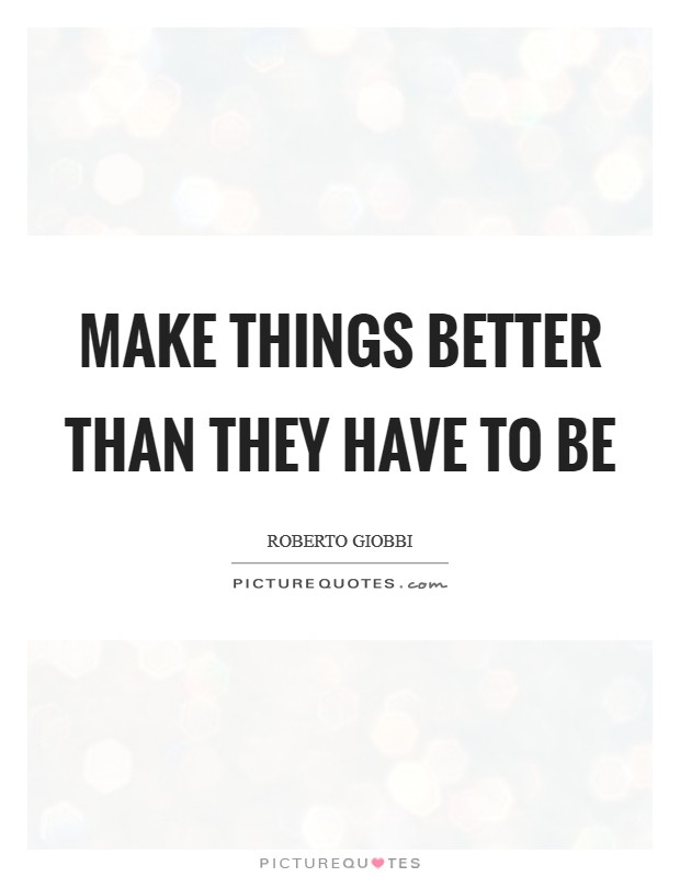 Make things better than they have to be Picture Quote #1