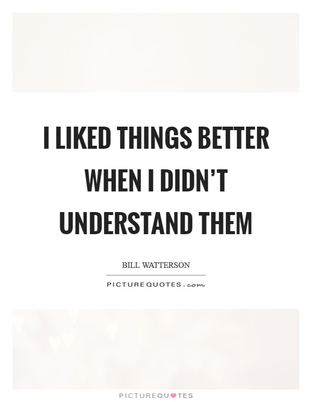 I liked things better when I didn't understand them Picture Quote #1