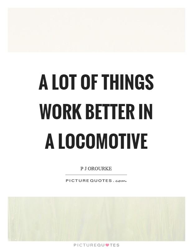 A lot of things work better in a locomotive Picture Quote #1
