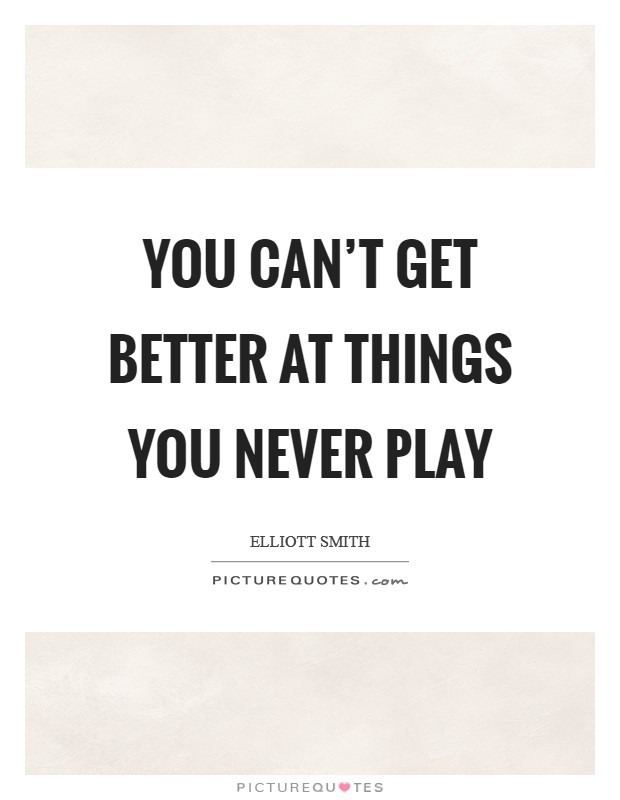 You can't get better at things you never play Picture Quote #1