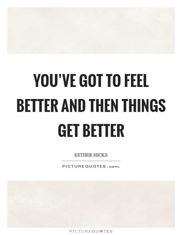You've got to feel better and then things get better Picture Quote #1
