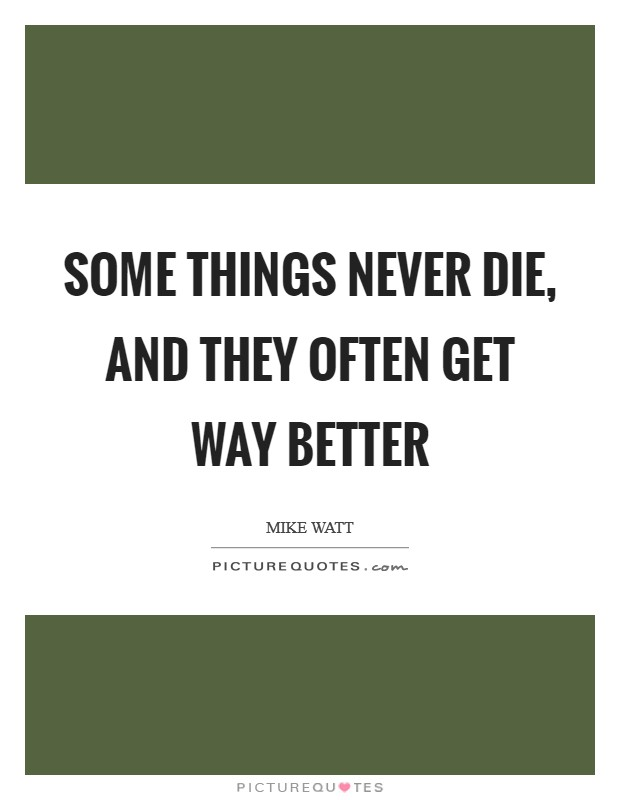 Some things never die, and they often get way better Picture Quote #1