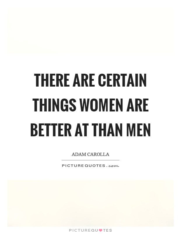 There are certain things women are better at than men Picture Quote #1