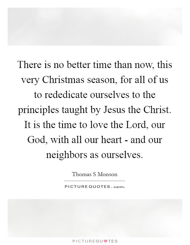There is no better time than now, this very Christmas season, for all of us to rededicate ourselves to the principles taught by Jesus the Christ. It is the time to love the Lord, our God, with all our heart - and our neighbors as ourselves Picture Quote #1