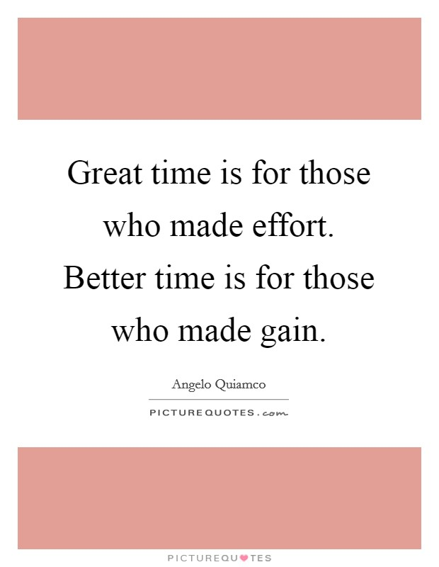 Great time is for those who made effort. Better time is for those who made gain Picture Quote #1