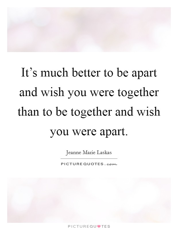 It's much better to be apart and wish you were together than to be together and wish you were apart. Picture Quote #1