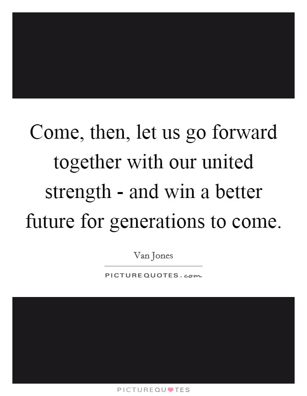 Come, then, let us go forward together with our united strength - and win a better future for generations to come Picture Quote #1