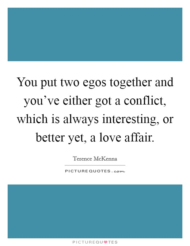 You put two egos together and you've either got a conflict, which is always interesting, or better yet, a love affair Picture Quote #1