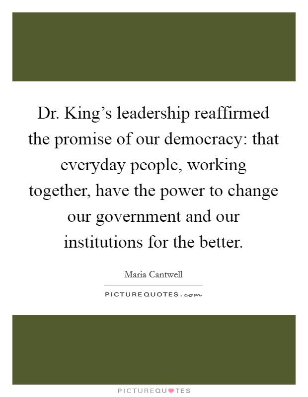 Dr. King's leadership reaffirmed the promise of our democracy: that everyday people, working together, have the power to change our government and our institutions for the better Picture Quote #1