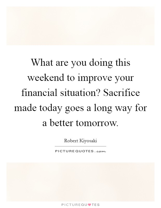 What are you doing this weekend to improve your financial situation? Sacrifice made today goes a long way for a better tomorrow Picture Quote #1