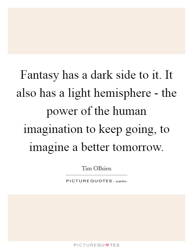 Fantasy has a dark side to it. It also has a light hemisphere - the power of the human imagination to keep going, to imagine a better tomorrow Picture Quote #1