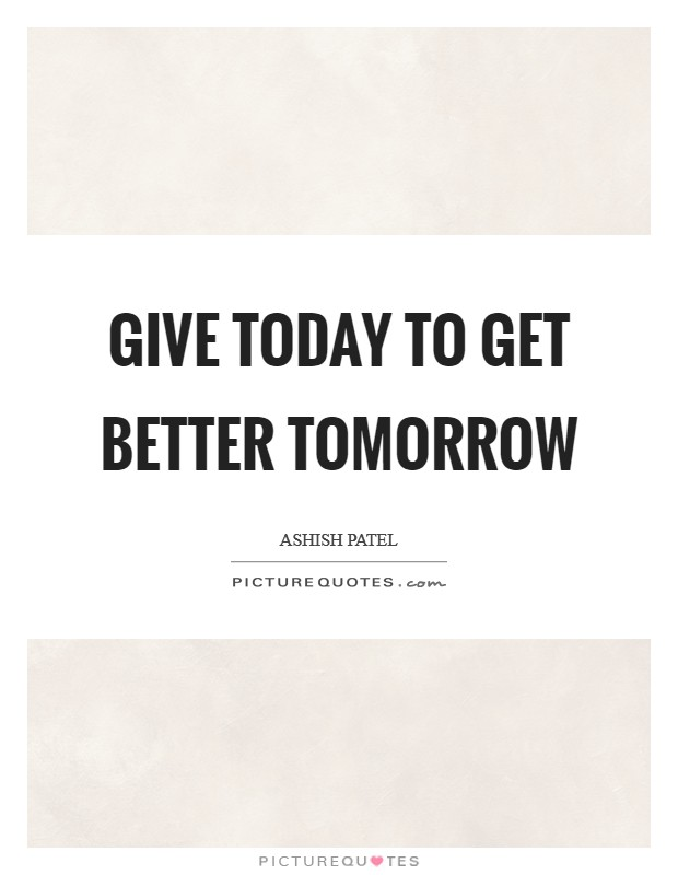Give today to get better tomorrow Picture Quote #1