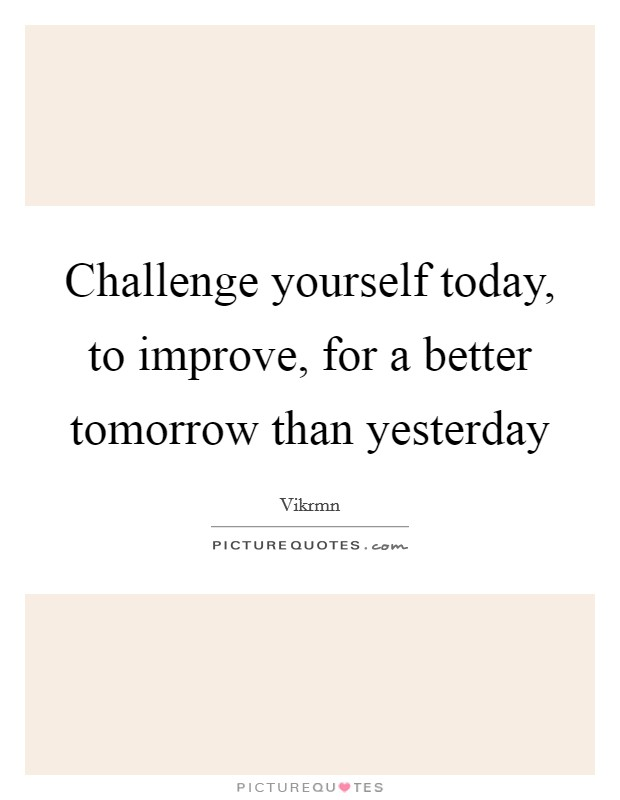 Challenge yourself today, to improve, for a better tomorrow than yesterday Picture Quote #1