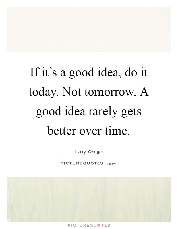 If it's a good idea, do it today. Not tomorrow. A good idea rarely gets better over time. Picture Quote #1
