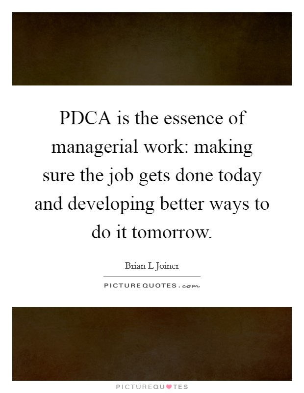 PDCA is the essence of managerial work: making sure the job gets done today and developing better ways to do it tomorrow Picture Quote #1