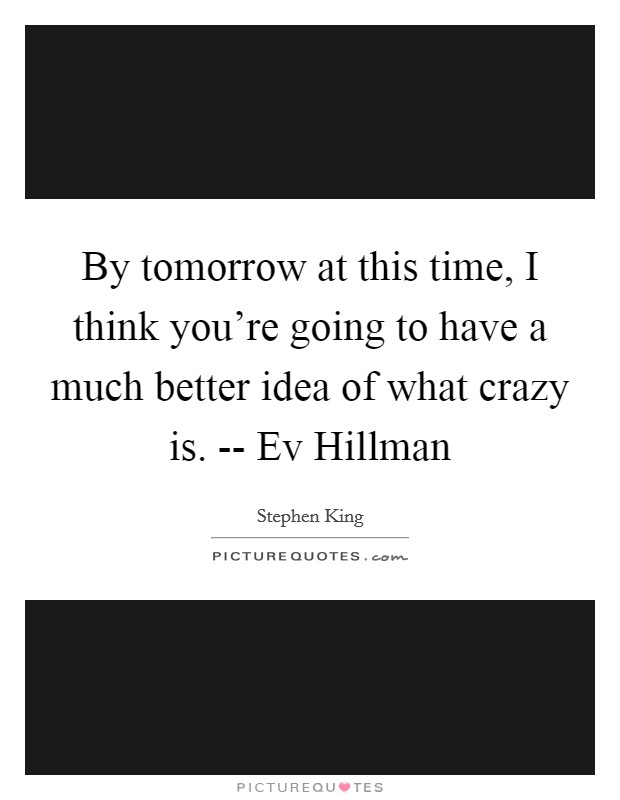 By tomorrow at this time, I think you're going to have a much better idea of what crazy is. -- Ev Hillman Picture Quote #1