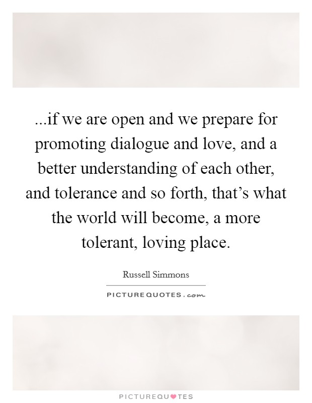 ...if we are open and we prepare for promoting dialogue and love, and a better understanding of each other, and tolerance and so forth, that's what the world will become, a more tolerant, loving place Picture Quote #1
