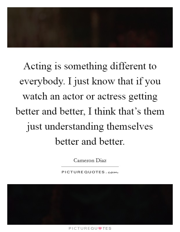 Acting is something different to everybody. I just know that if you watch an actor or actress getting better and better, I think that's them just understanding themselves better and better Picture Quote #1