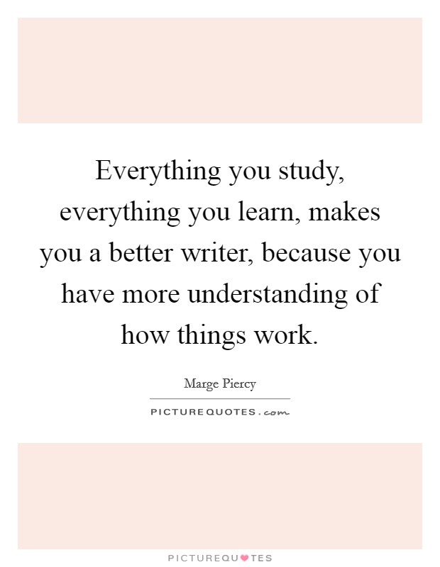 Everything you study, everything you learn, makes you a better writer, because you have more understanding of how things work Picture Quote #1