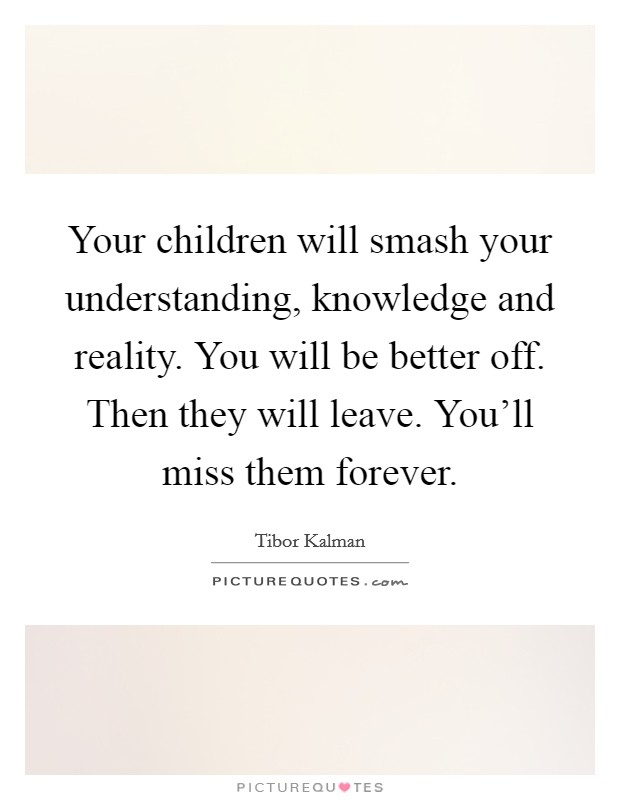 Your children will smash your understanding, knowledge and reality. You will be better off. Then they will leave. You'll miss them forever. Picture Quote #1