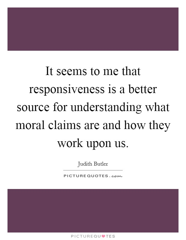 It seems to me that responsiveness is a better source for understanding what moral claims are and how they work upon us Picture Quote #1
