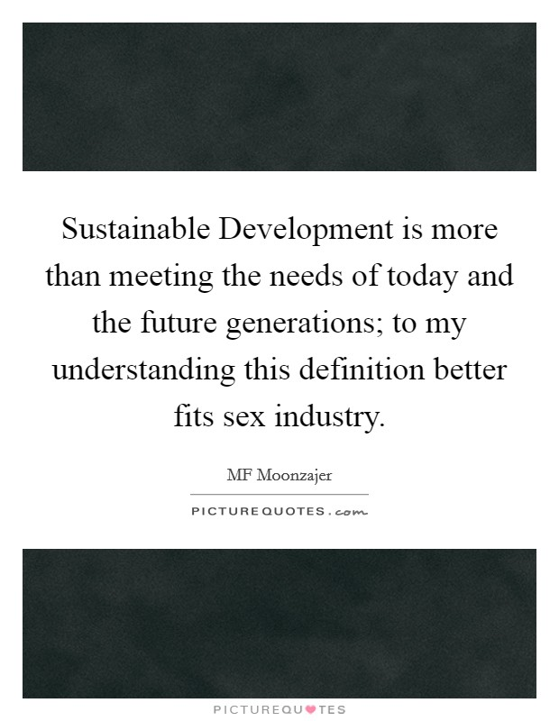 Sustainable Development is more than meeting the needs of today and the future generations; to my understanding this definition better fits sex industry. Picture Quote #1