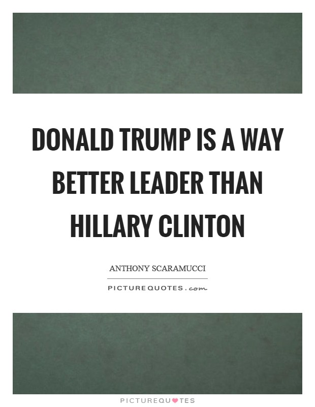Donald Trump is a way better leader than Hillary Clinton Picture Quote #1