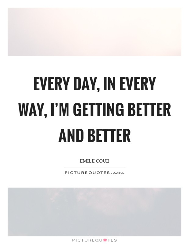 Every day, in every way, I'm getting better and better Picture Quote #1