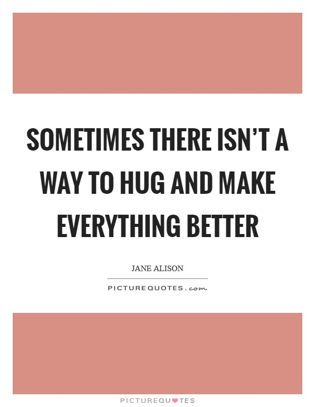 Sometimes there isn't a way to hug and make everything better Picture Quote #1