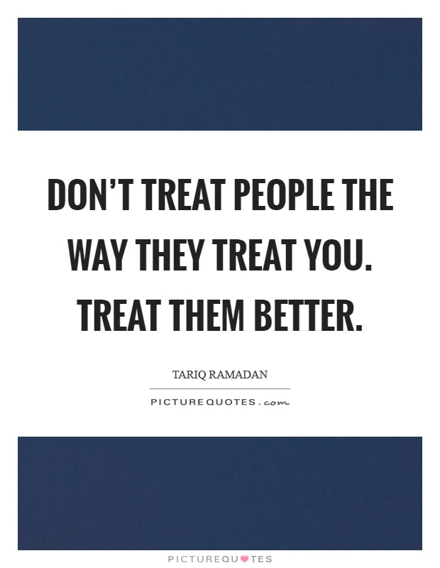 Don't treat people the way they treat you. Treat them better Picture Quote #1