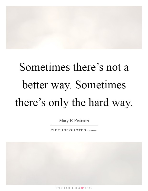 Sometimes there's not a better way. Sometimes there's only the hard way Picture Quote #1