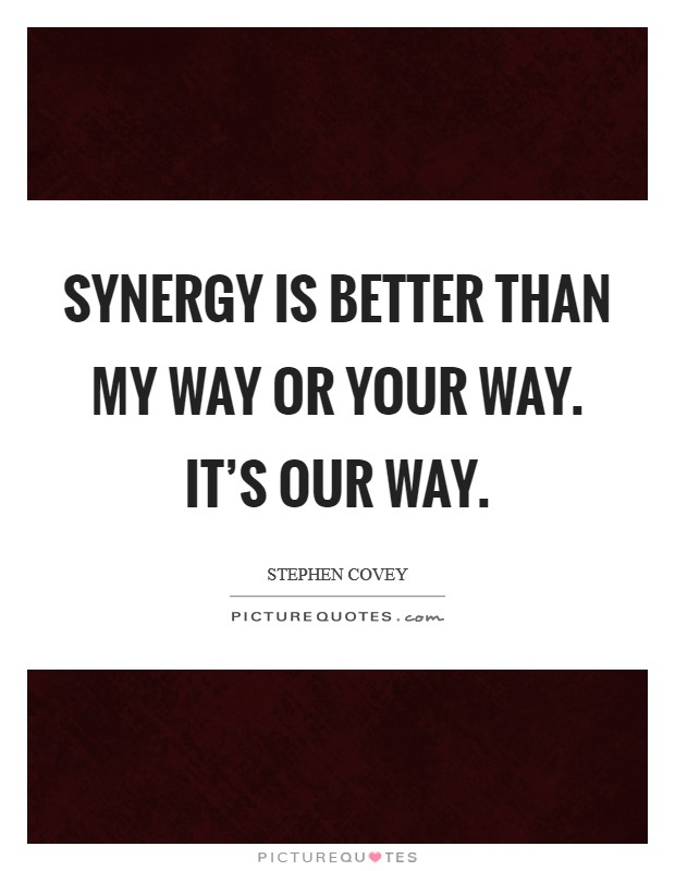 Synergy is better than my way or your way. It's our way Picture Quote #1