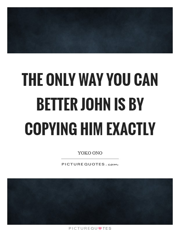 The only way you can better John is by copying him exactly Picture Quote #1