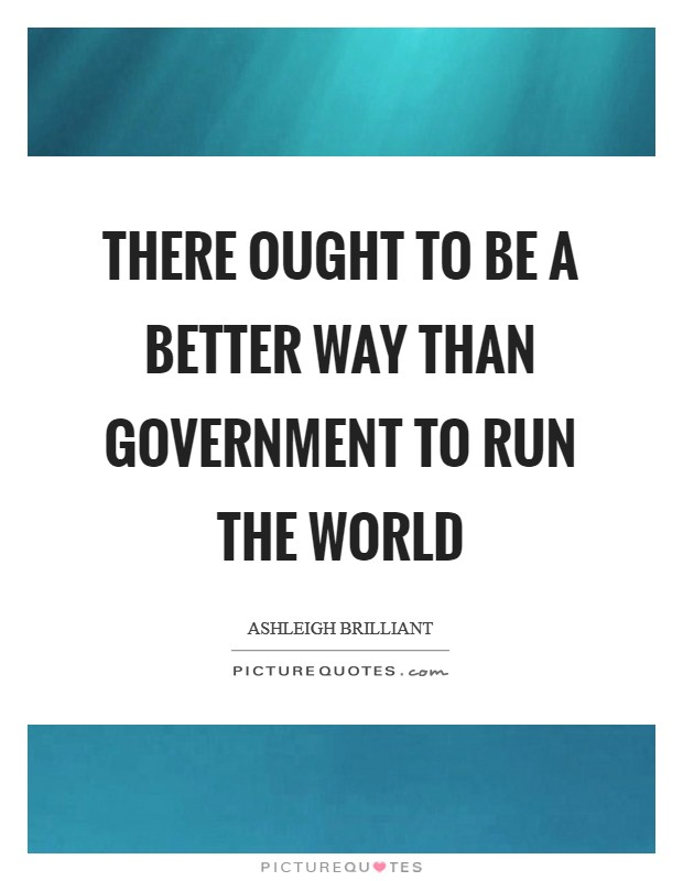 There ought to be a better way than government to run the world Picture Quote #1