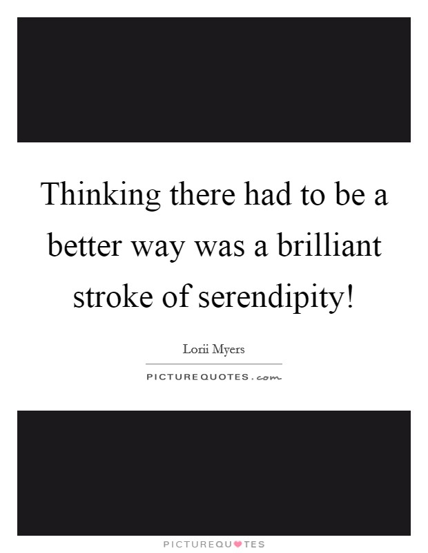 Thinking there had to be a better way was a brilliant stroke of serendipity! Picture Quote #1