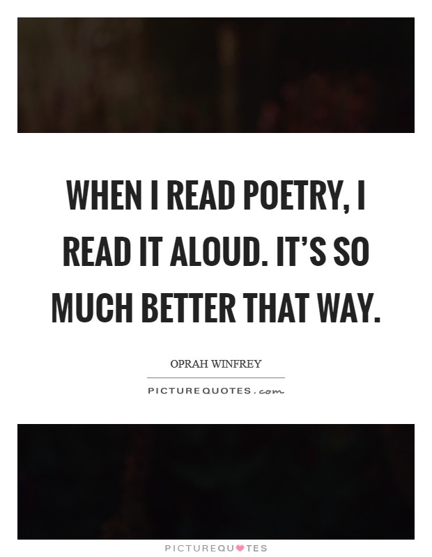 When I read poetry, I read it aloud. It's so much better that way Picture Quote #1