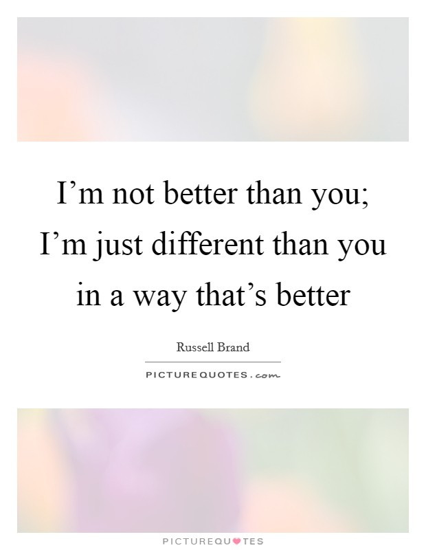I'm not better than you; I'm just different than you in a way that's better Picture Quote #1