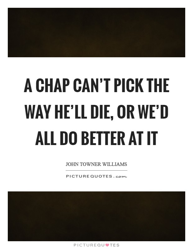 A chap can't pick the way he'll die, or we'd all do better at it Picture Quote #1