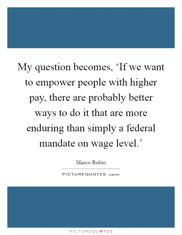 My question becomes, 'If we want to empower people with higher pay, there are probably better ways to do it that are more enduring than simply a federal mandate on wage level.' Picture Quote #1