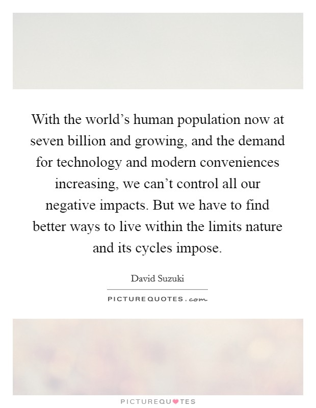 With the world's human population now at seven billion and growing, and the demand for technology and modern conveniences increasing, we can't control all our negative impacts. But we have to find better ways to live within the limits nature and its cycles impose Picture Quote #1